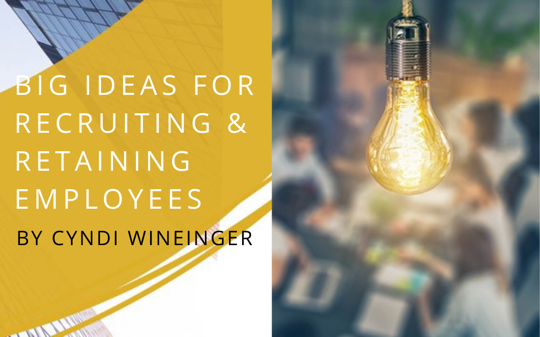 Big Ideas for Recruiting and Retaining Employees